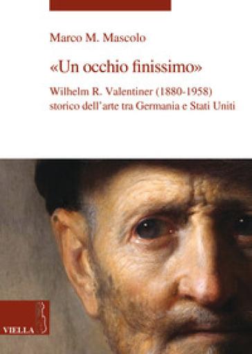 Un occhio finissimo. Wilhelm R. Valentiner (1880-1958) storico dell'arte tra Germania e Stati Uniti