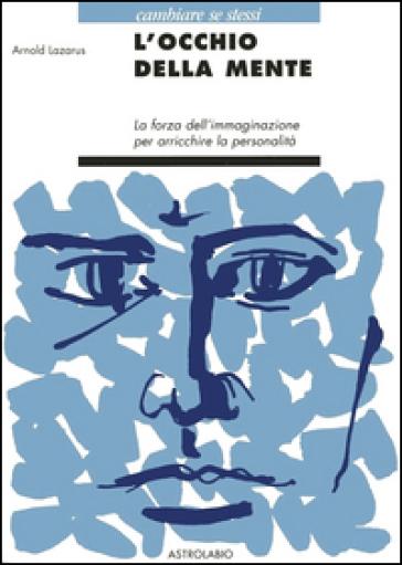 L'occhio della mente. La forza dell'immaginazione per arricchire la personalità - Arnold A. Lazarus | Rochesterscifianimecon.com