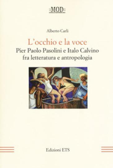 L'occhio e la voce. Pier Paolo Pasolini e Italo Calvino fra letteratura e antologia - Alberto Carli |