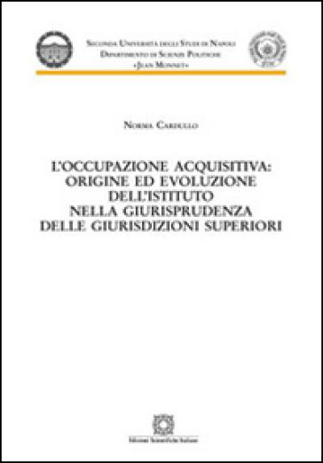 L'occupazione acquisitiva: origine ed evoluzione dell'istituto nella giurisprudenza delle giurisdizioni superiori - Norma Cardullo pdf epub