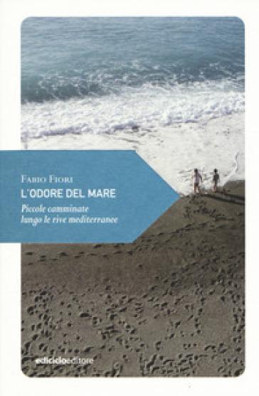 L'odore del mare. Piccole camminate lungo le rive mediterranee - Fabio Fiori   Thecosgala.com