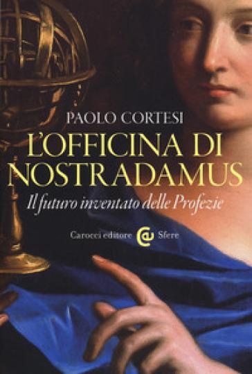 L'officina di Nostradamus. Il futuro inventato delle Profezie - Paolo Cortesi | Ericsfund.org