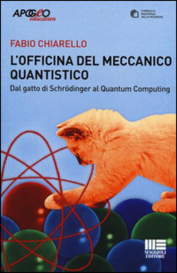 L'officina del meccanico quantistico. Dal gatto di Schroedinger al quantum computing - Fabio Chiarello | Rochesterscifianimecon.com