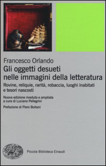 Gli oggetti desueti nelle immagini della letteratura. Rovine, reliquie, rarità, robaccia, luoghi inabitati e tesori nascosti - Francesco Orlando |