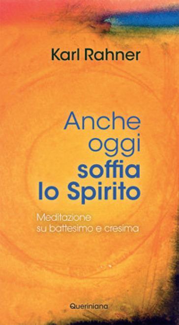 Anche oggi soffia lo Spirito. Meditazione su battesimo e cresima - Karl Rahner  