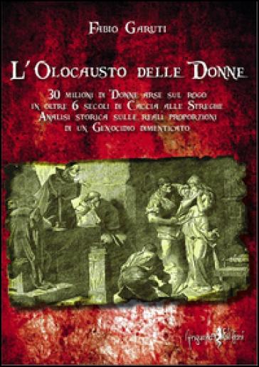 L'olocausto delle donne. 30 milioni di donne arse sul rogo in oltre 6 secoli di caccia alle streghe - Fabio Garuti |