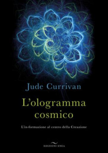 L'ologramma cosmico. L'in-formazione al centro della Creazione - Jude Currivan |