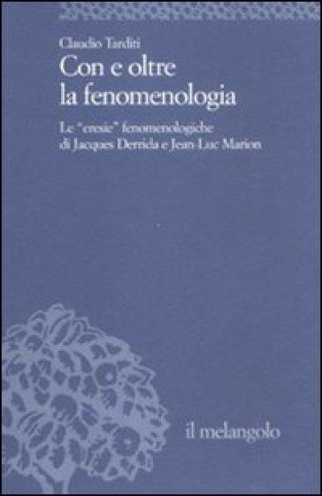 Con e oltre la fenomenologia storica. Le eresie fenomenologiche di Jacques Derrida e Jean-Luc Marion - Claudio Tarditi  