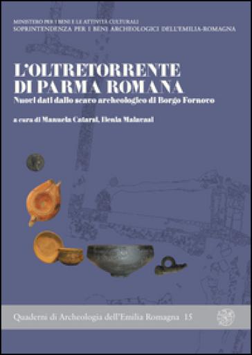 L'oltretorrente di Parma romana. Nuovi dati dallo scavo archeologico di Borgo Fornovo - M. Catarsi |