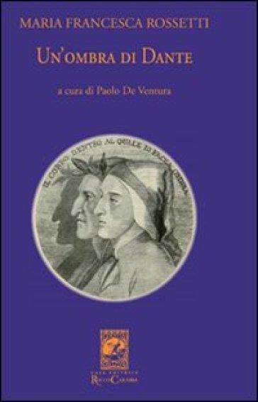 Un'ombra di Dante ovvero un saggio per studiare l'autore, il suo mondo e il suo pellegrinaggio - M. Francesca Rossetti  