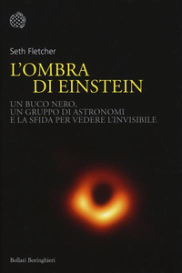 L'ombra di Einstein. Un buco nero, un gruppo di astronomi e la sfida per vedere l'invisibile - Seth Fletcher | Thecosgala.com