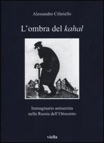 L'ombra del Kahal. Immaginario antisemita nella Russia dell'Ottocento - Alessandro Cifariello |