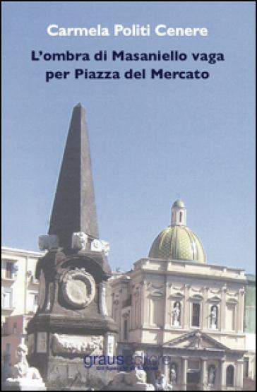 L'ombra di Masaniello vaga per piazza del Mercato - Carmela Politi Cenere |