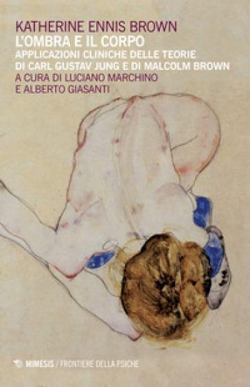 L'ombra e il corpo. Applicazioni cliniche delle teorie di Carl Gustav Jung e di Malcolm Brown - Katherine Ennis Brown |