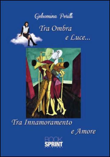 Tra ombra e luce... Tra innamoramento e amore - Gelsomina Perilli  