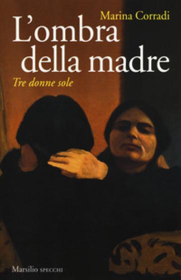 L'ombra della madre. Tre donne sole - Marina Corradi |