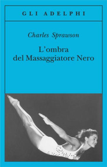 L'ombra del massaggiatore nero. Il nuotatore, questo eroe - Charles Sprawson pdf epub
