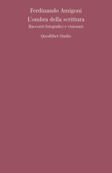 L'ombra della scrittura. Racconti fotografici e visionari - Ferdinando Amigoni | Thecosgala.com