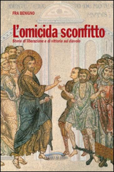 L'omicida sconfitto. Storie di liberazione e di vittoria sul diavolo - Benigno (Fra) | Thecosgala.com