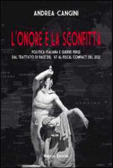 L'onore e la sconfitta. Politica italiana e guerre perse dal Trattato di pace del '47 al Fiscal compact del 2012 - Andrea Cangini |