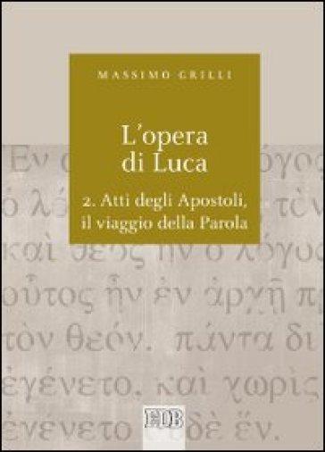 L'opera di Luca. 2: Atti degli Apostoli, il viaggio della Parola - Massimo Grilli | Kritjur.org