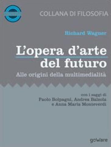 L'opera d'arte del futuro. Alle origini della multimedialità - Richard Wagner  