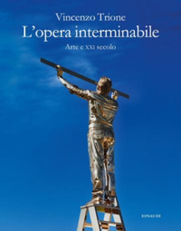 L'opera interminabile. Arte e XXI secolo - Vincenzo Trione |