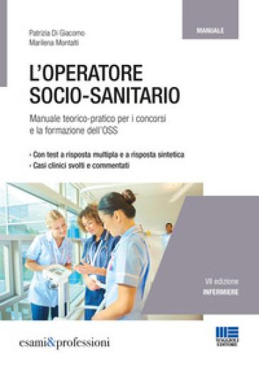 L'operatore socio-sanitario. Mannuale teorico pratico per i concorsi e la formazione professionale dell'OSS - Patrizia Di Giacomo  