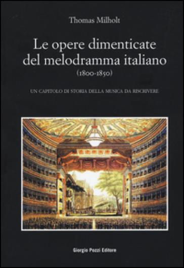 Le opere dimenticate del melodramma italiano (1800-1850). Un capitolo di storia della musica da riscrivere - Thomas Milholt | Thecosgala.com