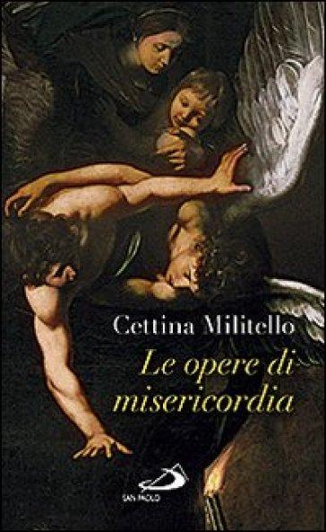 Le opere di misericordia. Compassione e coltivazione dell'umano - Cettina Militello |