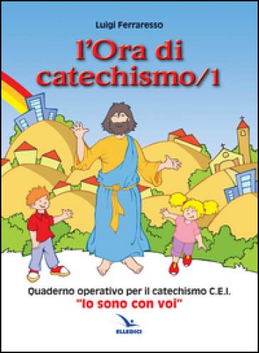 L'ora di catechismo. Quaderno operativo per il catechismo Cei «Io sono con voi». 1. - Luigi Ferraresso | Rochesterscifianimecon.com