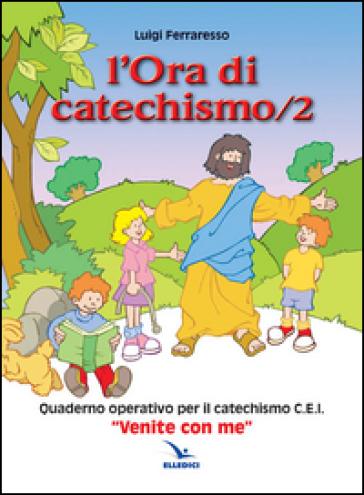 L'ora di catechismo. Quaderno operativo per il catechismo Cei «Venite con me». 2. - Luigi Ferraresso | Rochesterscifianimecon.com