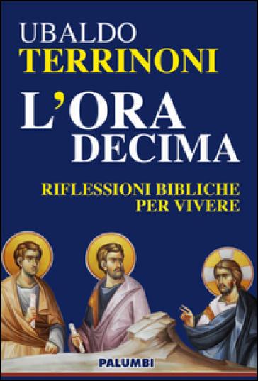 L'ora decima. Riflessioni bibliche per vivere - Ubaldo Terrinoni |