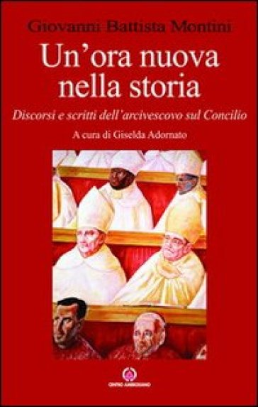 Un'ora nuova nella storia. Discorsi e scritti dell'arcivescovo sul Concilio - Paolo VI |