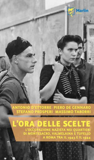 L'ora delle scelte. L'occupazione nazista nei quartieri di Montesacro, Valmelaina e Tufello a Roma tra il 1943 e il 1944 - Antonio D'Ettorre |