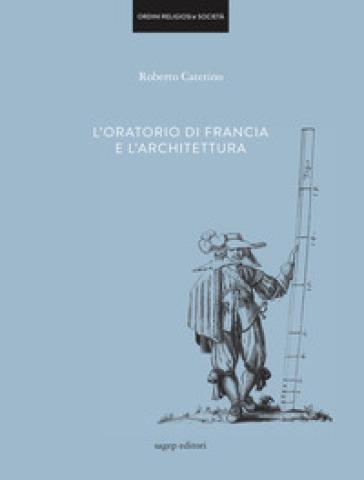 L'oratorio di Francia e l'architettura. Ediz. illustrata - Roberto Caterino | Rochesterscifianimecon.com