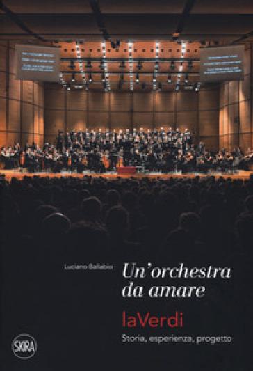 Una orchestra da amare. LaVerdi. Storia, esperienza, progetto - Luciano Ballabio |