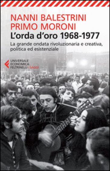 L'orda d'oro. 1968-1977: la grande ondata rivoluzionaria e creativa, politica ed esistenziale - Nanni Balestrini |