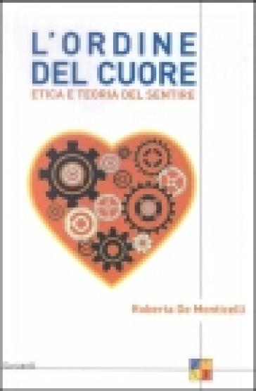 L'ordine del cuore. Etica e teoria del sentire - Roberta De Monticelli   Rochesterscifianimecon.com