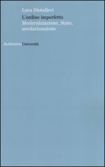 L'ordine imperfetto. Modernizzazione, stato, secolarizzazione - Luca Diotallevi |