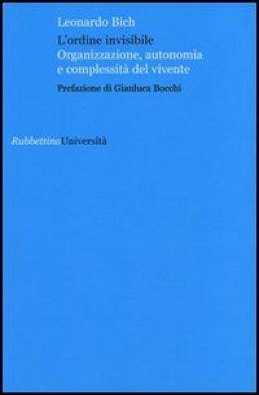L'ordine invisibile. Organizzazione, autonomia e complessità del vivente - Leonardo Bich |