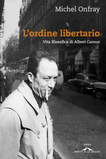 L'ordine libertario. Vita filosofica di Albert Camus - Michel Onfray pdf epub