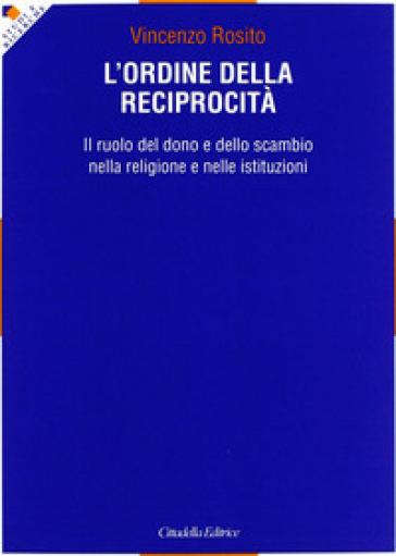 L'ordine della reciprocità. Il ruolo del dono e dello scambio nella religione e nelle istituzioni - Vincenzo Rosito |