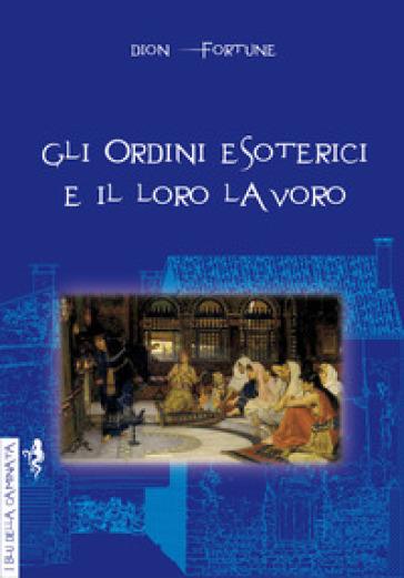 Gli ordini esoterici e il loro lavoro - Fortune Dion |