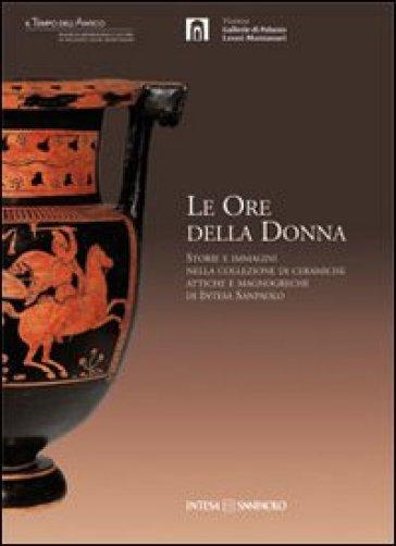 Le ore della donna. Storie e immagini nella collezione di ceramiche attiche e magnogreche di Intesa San Paolo - F. Giacobello |