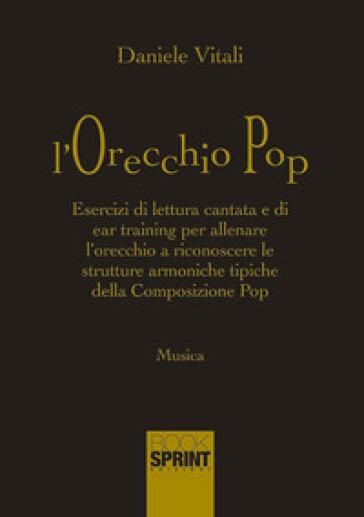L'orecchio pop. Esercizi di lettura cantata e di ear training per allenare l'orecchio a riconoscere le strutture armoniche tipiche della composizione pop - Daniele Vitali |