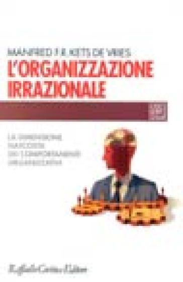 L'organizzazione irrazionale. La dimensione nascosta dei comportamenti organizzativi - Manfred F. R. Kets de Vries |