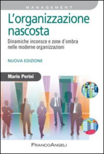 L'organizzazione nascosta. Dinamiche inconsce e zone d'ombra nelle moderne organizzazioni - Mario Perini |