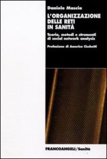 L'organizzazione delle reti in sanità. Teoria, metodi e strumenti di social network analysis - Daniele Mascia | Thecosgala.com