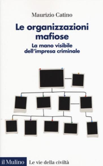 Le organizzazioni mafiose. La mano visibile dell'impresa criminale - Maurizio Catino | Ericsfund.org